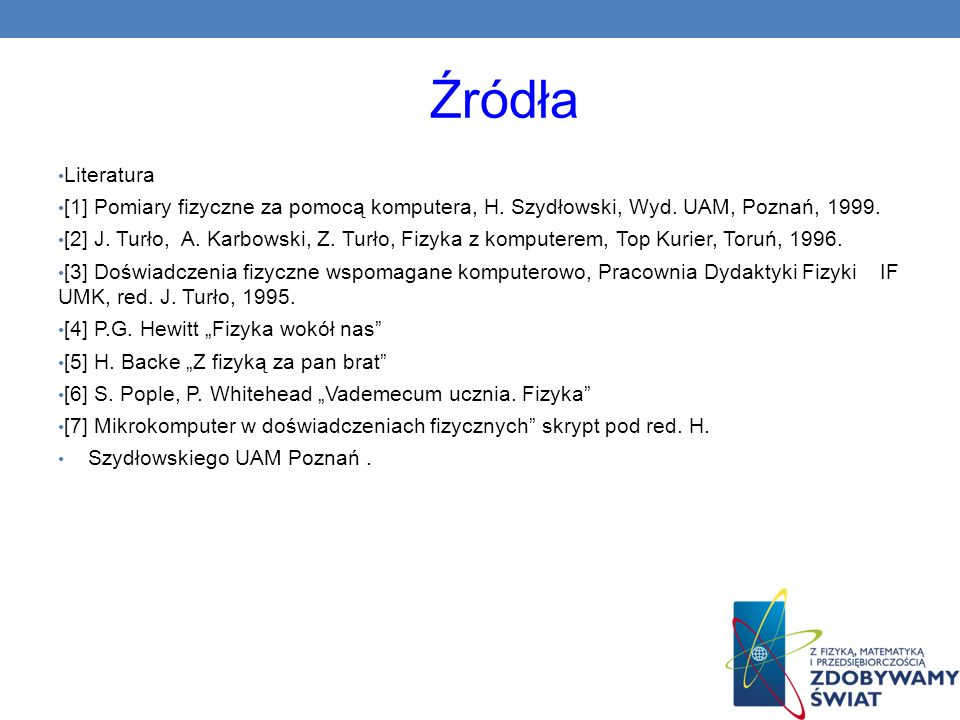Źródła Literatura. [1] Pomiary fizyczne za pomocą komputera, H. Szydłowski, Wyd. UAM, Poznań, 1999.